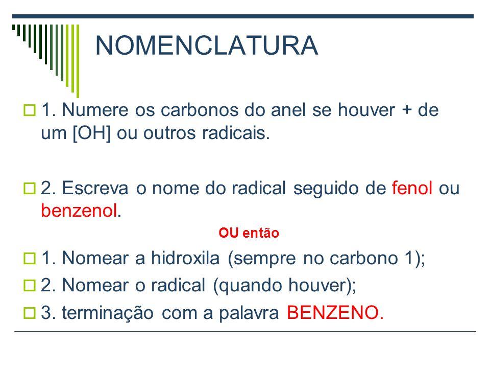 NOMENCLATURA 1. Numere os carbonos do anel se houver + de um [OH] ou outros radicais. 2. Escreva o nome do radical seguido de fenol ou benzenol.